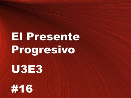 El Presente Progresivo U3E3 #16. The present progressive tense Notes #16 Objective: Students will learn the verb tense the present progressive and its.