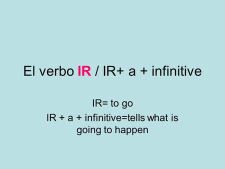 El verbo IR / IR+ a + infinitive IR= to go IR + a + infinitive=tells what is going to happen.