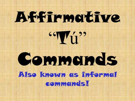 Affirmative T ú Commands Also known as informal commands!