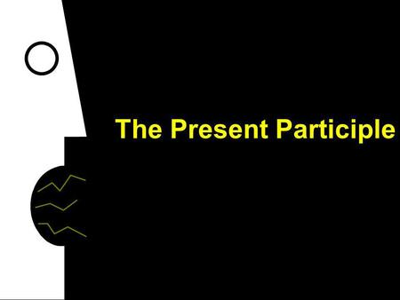 The Present Participle The present participle conveys a sense of ongoing action. To say that something is happening right now, use the present tense.