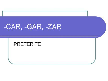 -CAR, -GAR, -ZAR PRETERITE. -car, -gar, -zar is a SPELLING CHANGE that ONLY takes place in the YO FORM of a verb in the Preterite.