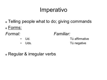 Imperativo Telling people what to do; giving commands Forms: Formal: Familiar: Ud. Tú affirmative Uds. Tú negative Regular & irregular verbs.