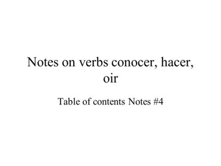 Notes on verbs conocer, hacer, oir Table of contents Notes #4.