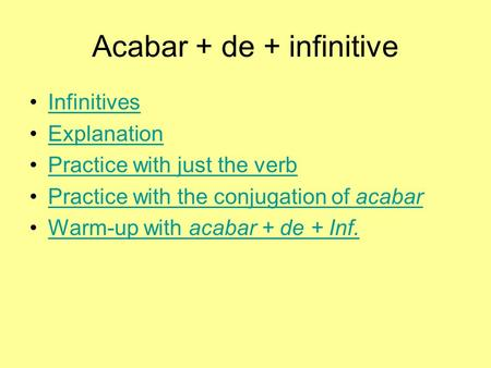 Acabar + de + infinitive Infinitives Explanation Practice with just the verb Practice with the conjugation of acabarPractice with the conjugation of acabar.