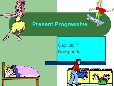 Present Progressive Capítulo 7 Navegando. Present Progressive Present Progressive in Spanish is a verb form that tells what is happening right now. It.
