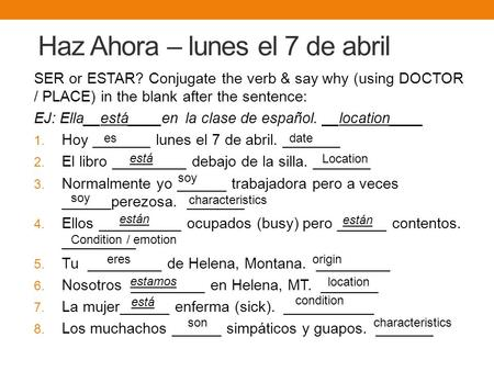 Haz Ahora – lunes el 7 de abril SER or ESTAR? Conjugate the verb & say why (using DOCTOR / PLACE) in the blank after the sentence: EJ: Ella__está____en.