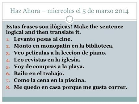 Haz Ahora – miercoles el 5 de marzo 2014 Estas frases son ilógicas! Make the sentence logical and then translate it. 1. Levanto pesas al cine. 2. Monto.
