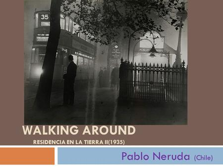 WALKING AROUND RESIDENCIA EN LA TIERRA II(1935) Pablo Neruda (Chile)