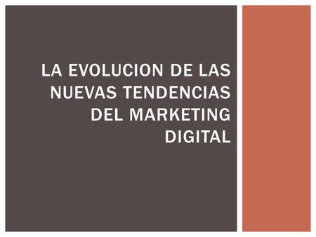 LA EVOLUCION DE LAS NUEVAS TENDENCIAS DEL MARKETING DIGITAL.