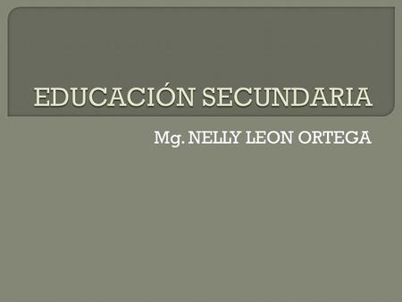 EDUCACIÓN SECUNDARIA Mg. NELLY LEON ORTEGA.