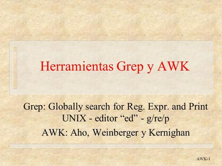 AWK-1 Herramientas Grep y AWK Grep: Globally search for Reg. Expr. and Print UNIX - editor ed - g/re/p AWK: Aho, Weinberger y Kernighan.
