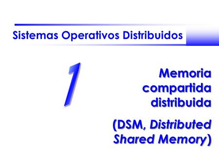 Sistemas Operativos Distribuidos Memoria compartida distribuida (DSM, Distributed Shared Memory ) Memoria compartida distribuida (DSM, Distributed Shared.