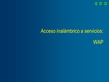 Acceso inalámbrico a servicios: WAP. Wireless Markup Language WML Discusión del enfoque WAP Otras soluciones Wireless Application Environment WAE Wireless.