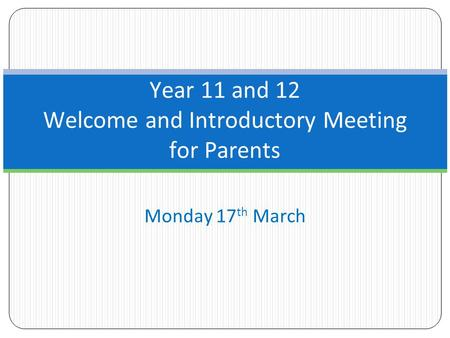 Monday 17 th March Year 11 and 12 Welcome and Introductory Meeting for Parents.