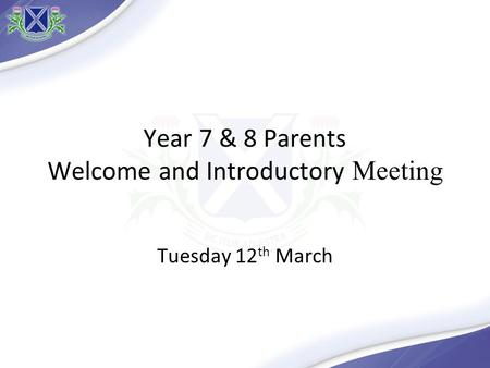 Year 7 & 8 Parents Welcome and Introductory Meeting Tuesday 12 th March.