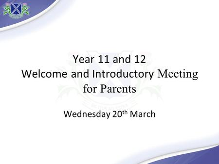 Year 11 and 12 Welcome and Introductory Meeting for Parents Wednesday 20 th March.