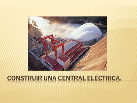 CONSTRUIR UNA CENTRAL ELÉCTRICA.