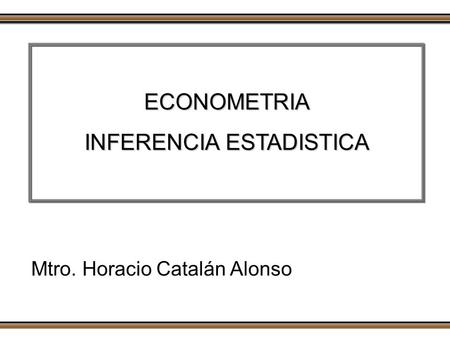 ECONOMETRIA INFERENCIA ESTADISTICA Mtro. Horacio Catalán Alonso.