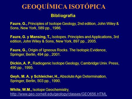 Bibliografía Faure, G., Principles of Isotope Geology, 2nd edition, John Wiley & Sons, New York, 589 pp., 1986. Faure, G. y Mansing, T., Isotopes. Principles.