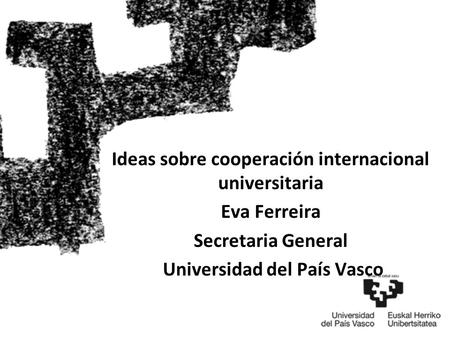 Ideas sobre cooperación internacional universitaria Eva Ferreira Secretaria General Universidad del País Vasco.