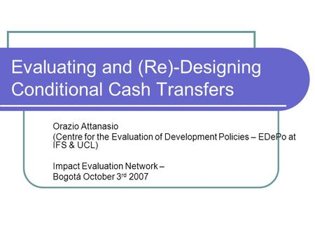 Evaluating and (Re)-Designing Conditional Cash Transfers Orazio Attanasio (Centre for the Evaluation of Development Policies – EDePo at IFS & UCL) Impact.