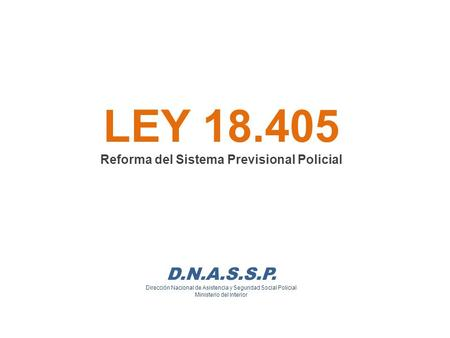 LEY Reforma del Sistema Previsional Policial D. N. A. S. S. P