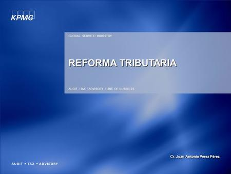 GLOBAL SERVICE/ INDUSTRY AUDIT / TAX / ADVISORY / LINE OF BUSINESS REFORMA TRIBUTARIA Cr. Juan Antonio Pérez Pérez.