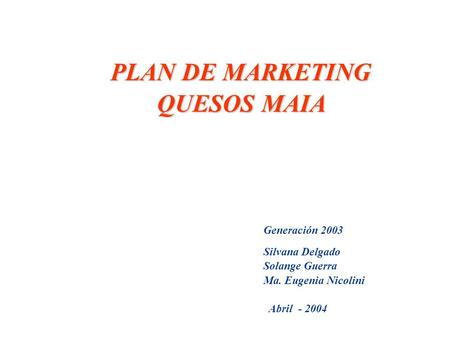 PLAN DE MARKETING PLAN DE MARKETING QUESOS MAIA QUESOS MAIA Generación 2003 Silvana Delgado Solange Guerra Ma. Eugenia Nicolini Abril - 2004.