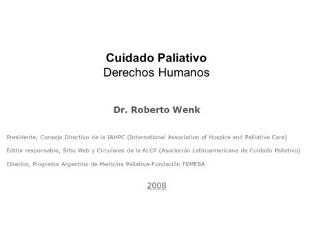 Cuidado Paliativo Derechos Humanos Dr. Roberto Wenk Presidente, Consejo Directivo de la IAHPC (International Association of Hospice and Palliative Care)