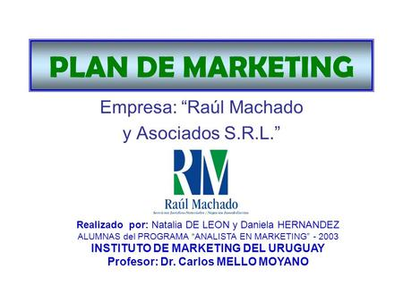 PLAN DE MARKETING Empresa: Raúl Machado y Asociados S.R.L. Realizado por: Natalia DE LEON y Daniela HERNANDEZ ALUMNAS del PROGRAMA ANALISTA EN MARKETING.