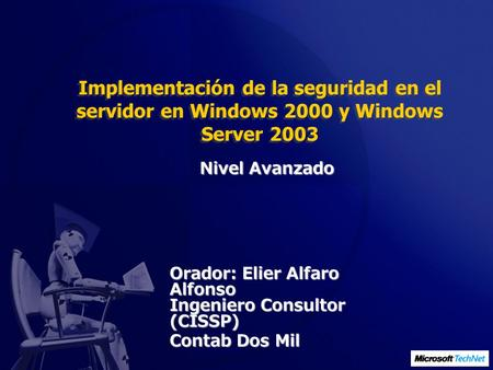 Implementación de la seguridad en el servidor en Windows 2000 y Windows Server 2003 Orador: Elier Alfaro Alfonso Ingeniero Consultor (CISSP) Contab Dos.