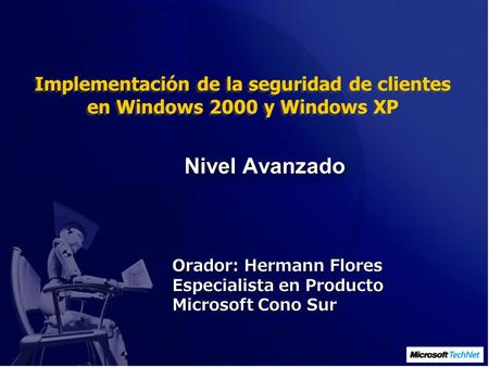 Implementación de la seguridad de clientes en Windows 2000 y Windows XP Orador: Hermann Flores Especialista en Producto Microsoft Cono Sur Nivel Avanzado.