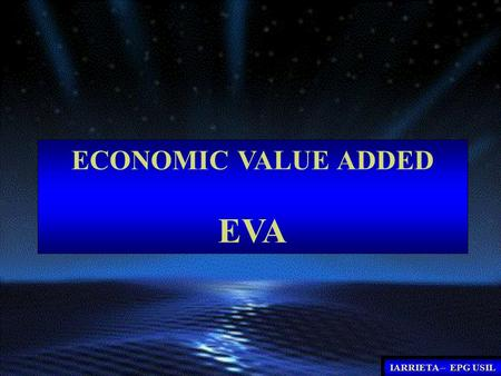 ECONOMIC VALUE ADDED EVA IARRIETA – EPG USIL. GESTION MODERNA GESTION TRADICIONAL PARAMETRO: MAXIMIZAR LA CREACION DEL VALOR PARA EL ACCIONISTA PARAMETRO:MAXIMIZAR.