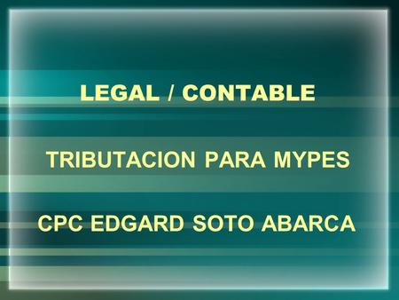 LEGAL / CONTABLE TRIBUTACION PARA MYPES CPC EDGARD SOTO ABARCA.