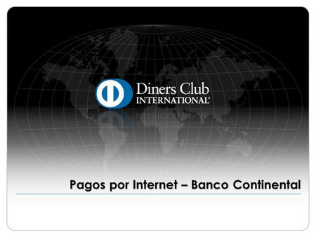 Pagos por Internet – Banco Continental. © 2009 Diners Club International Ltd. - Confidential and Proprietary 2 Banco Continental ¡Importante! Antes de.