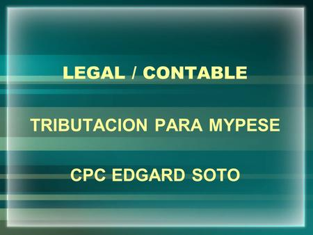 LEGAL / CONTABLE TRIBUTACION PARA MYPESE CPC EDGARD SOTO.