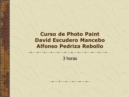 Curso de Photo Paint David Escudero Mancebo Alfonso Pedriza Rebollo 3 horas.