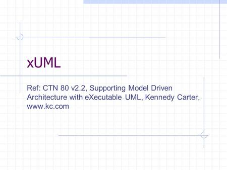 xUML Ref: CTN 80 v2.2, Supporting Model Driven Architecture with eXecutable UML, Kennedy Carter, www.kc.com.