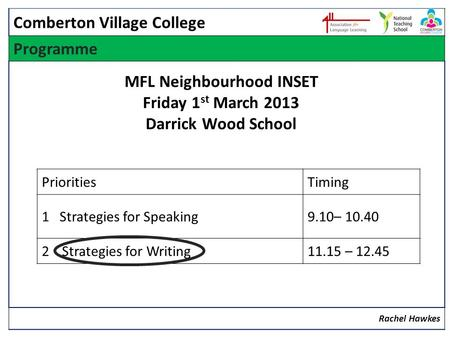 Programme Rachel Hawkes PrioritiesTiming 1 Strategies for Speaking9.10– 10.40 2 Strategies for Writing11.15 – 12.45 Comberton Village College MFL Neighbourhood.
