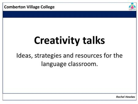 Comberton Village College Creativity talks Ideas, strategies and resources for the language classroom. Rachel Hawkes.