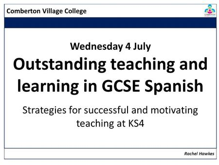 Comberton Village College Wednesday 4 July Outstanding teaching and learning in GCSE Spanish Strategies for successful and motivating teaching at KS4 Rachel.