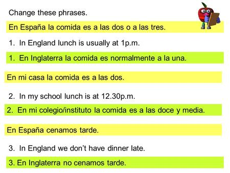 Change these phrases. En España la comida es a las dos o a las tres. 1. In England lunch is usually at 1p.m. 1. En Inglaterra la comida es normalmente.