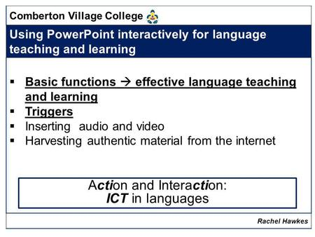 Comberton Village College Using PowerPoint interactively for language teaching and learning Basic functions effective language teaching and learning Triggers.