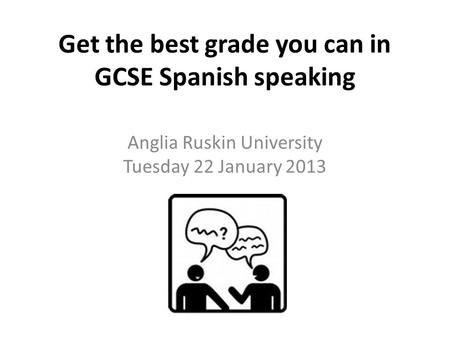 Get the best grade you can in GCSE Spanish speaking Anglia Ruskin University Tuesday 22 January 2013.