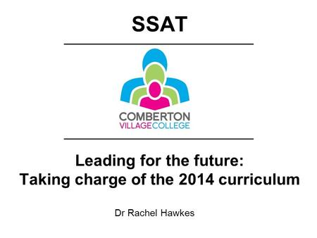 Dr Rachel Hawkes Leading for the future: Taking charge of the 2014 curriculum SSAT.