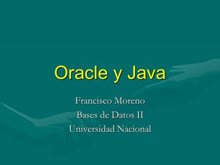 Oracle y Java Francisco Moreno Bases de Datos II Universidad Nacional.
