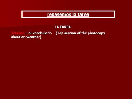 Repasemos la tarea LA TAREA Traduce – el vocabulario (Top section of the photocopy sheet on weather)
