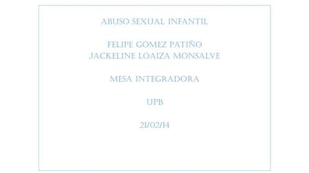Abuso sexual infantil Felipe Gómez Patiño Jackeline Loaiza Monsalve Mesa Integradora UPB 21/02/14.