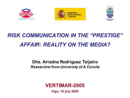 RISK COMMUNICATION IN THE PRESTIGE AFFAIR: REALITY ON THE MEDIA? VERTIMAR-2005 Vigo, 15 july 2005 Dña. Ariadna Rodríguez Teijeiro Researcher from University.