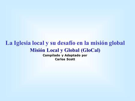 La Iglesia local y su desafío en la misión global Misión Local y Global (GloCal) Compilado y Adaptado por Carlos Scott.